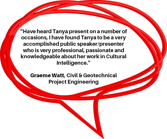 """Have heard Tanya present on a number of occasions, I have found Tanya to be a very accomplished public speaker/presenter who is very professional, passionate and knowledgeable about her work in Cultural Intelligence."" Graeme Watt, Civil & Geotechnical Project Engineering"